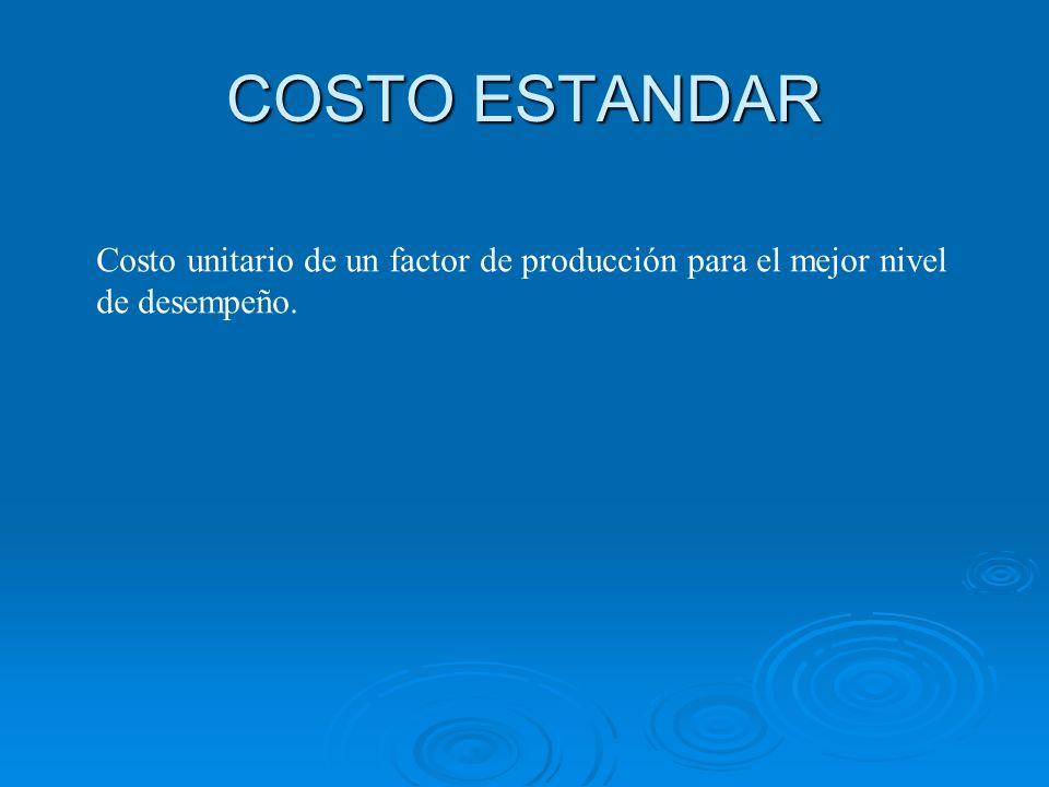COSTO ESTANDAR Costo unitario de un factor de producción para el mejor nivel de desempeño.