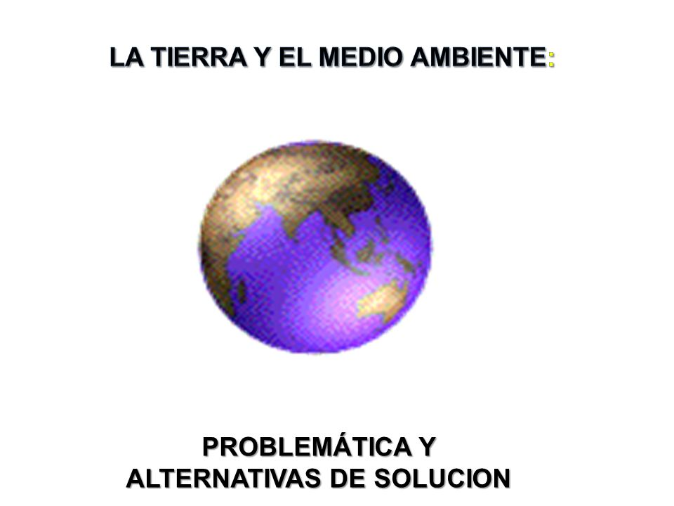 LA TIERRA Y EL MEDIO AMBIENTE: PROBLEMÁTICA Y ALTERNATIVAS DE SOLUCION