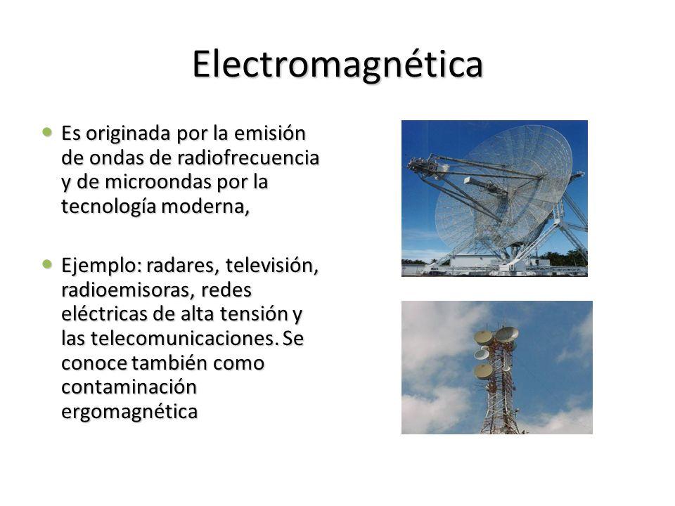 Electromagnética Es originada por la emisión de ondas de radiofrecuencia y de microondas por la tecnología moderna,
