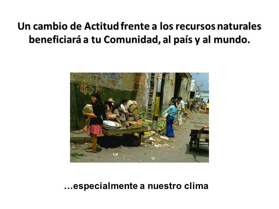 Un cambio de Actitud frente a los recursos naturales beneficiará a tu Comunidad, al país y al mundo.