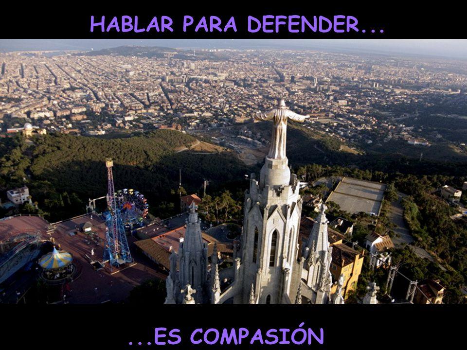 HABLAR PARA DEFENDER... ...ES COMPASIÓN