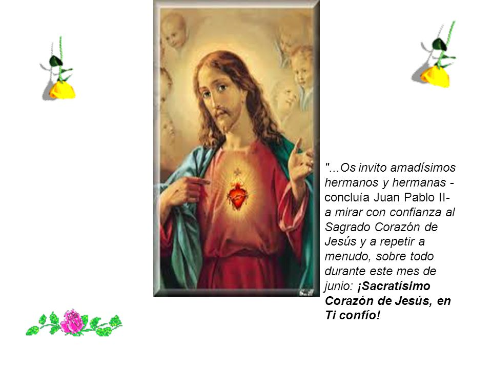 ...Os invito amadísimos hermanos y hermanas -concluía Juan Pablo II- a mirar con confianza al Sagrado Corazón de Jesús y a repetir a menudo, sobre todo durante este mes de junio: ¡Sacratísimo Corazón de Jesús, en Ti confío!