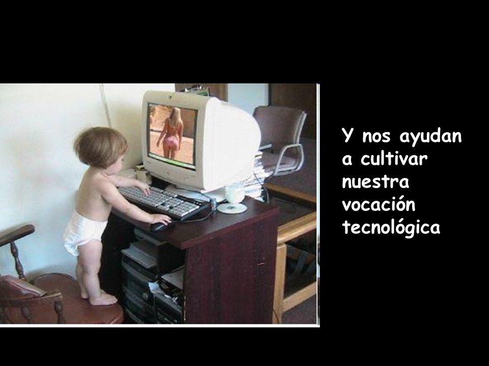 Y nos ayudan a cultivar nuestra vocación tecnológica