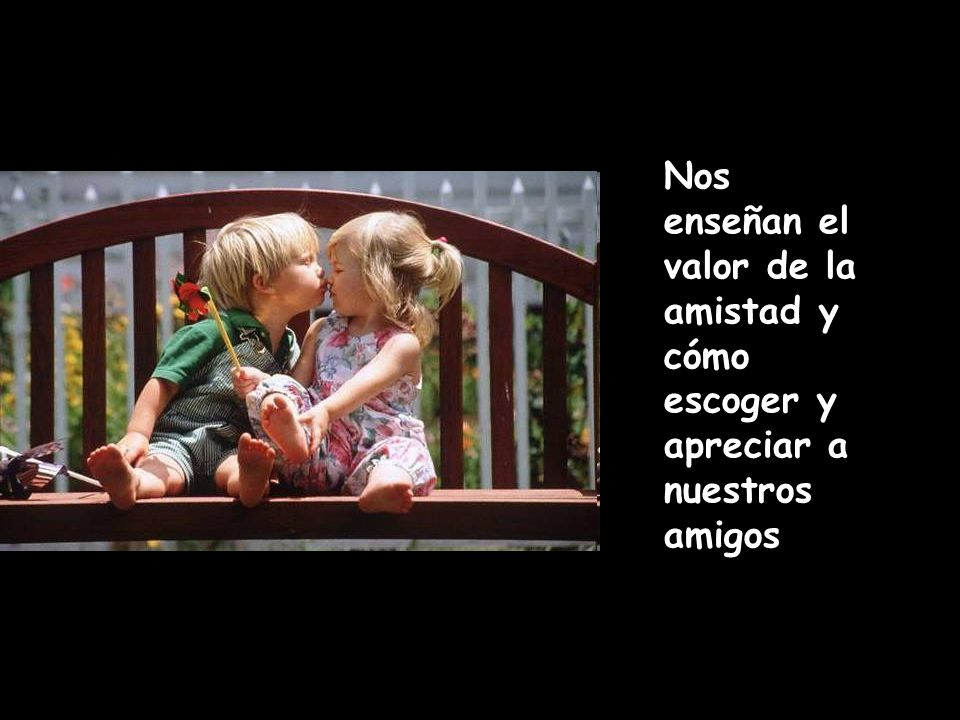 Nos enseñan el valor de la amistad y cómo escoger y apreciar a nuestros amigos