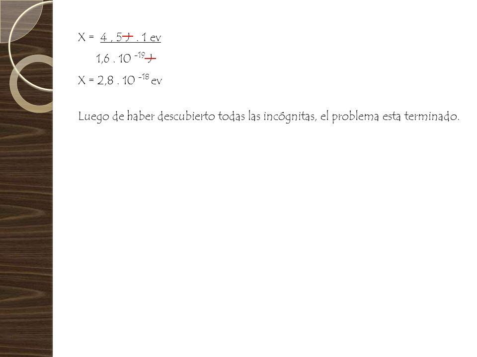 X = 4 , 5 J .1 ev1,6 . 10 -19 J. X = 2,8 . 10 -18 ev.