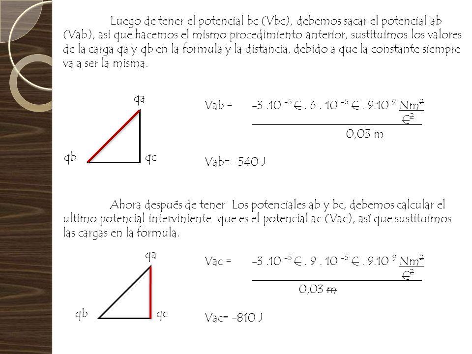 Luego de tener el potencial bc (Vbc), debemos sacar el potencial ab (Vab), asi que hacemos el mismo procedimiento anterior, sustituimos los valores de la carga qa y qb en la formula y la distancia, debido a que la constante siempre va a ser la misma.