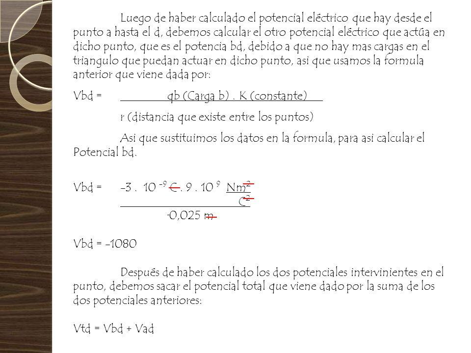 Luego de haber calculado el potencial eléctrico que hay desde el punto a hasta el d, debemos calcular el otro potencial eléctrico que actúa en dicho punto, que es el potencia bd, debido a que no hay mas cargas en el triangulo que puedan actuar en dicho punto, asi que usamos la formula anterior que viene dada por: