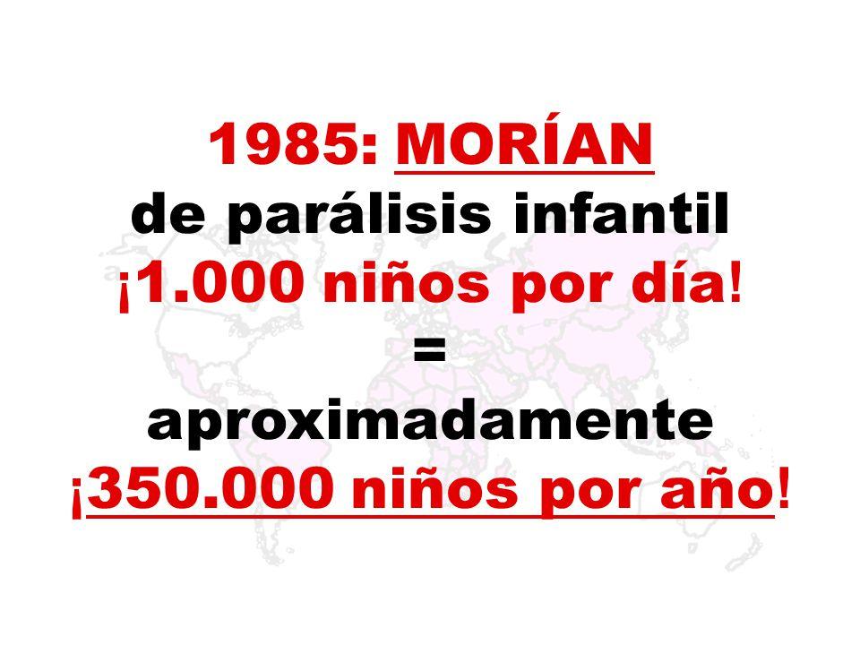 1985: MORÍAN de parálisis infantil ¡1.000 niños por día! = aproximadamente ¡350.000 niños por año!