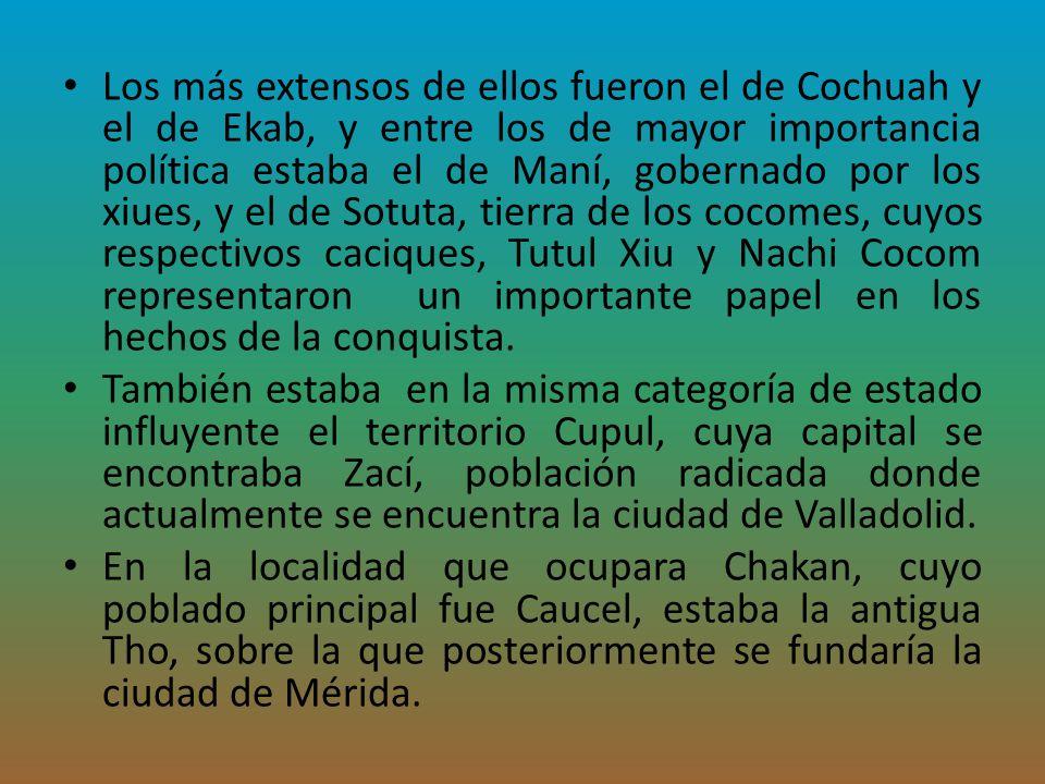 Los más extensos de ellos fueron el de Cochuah y el de Ekab, y entre los de mayor importancia política estaba el de Maní, gobernado por los xiues, y el de Sotuta, tierra de los cocomes, cuyos respectivos caciques, Tutul Xiu y Nachi Cocom representaron un importante papel en los hechos de la conquista.