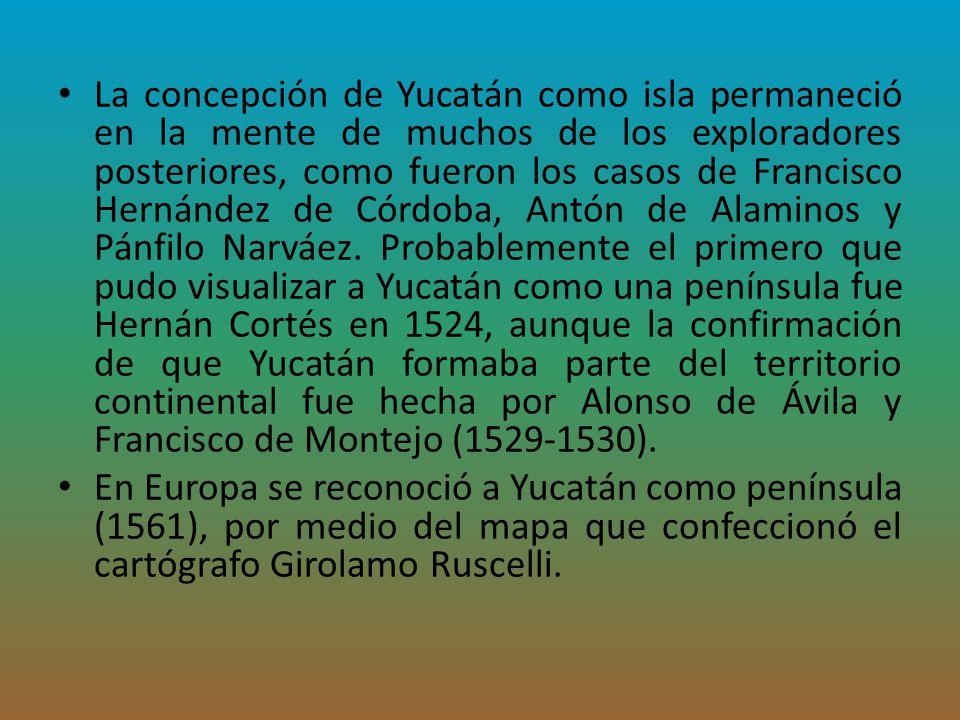 La concepción de Yucatán como isla permaneció en la mente de muchos de los exploradores posteriores, como fueron los casos de Francisco Hernández de Córdoba, Antón de Alaminos y Pánfilo Narváez. Probablemente el primero que pudo visualizar a Yucatán como una península fue Hernán Cortés en 1524, aunque la confirmación de que Yucatán formaba parte del territorio continental fue hecha por Alonso de Ávila y Francisco de Montejo (1529-1530).
