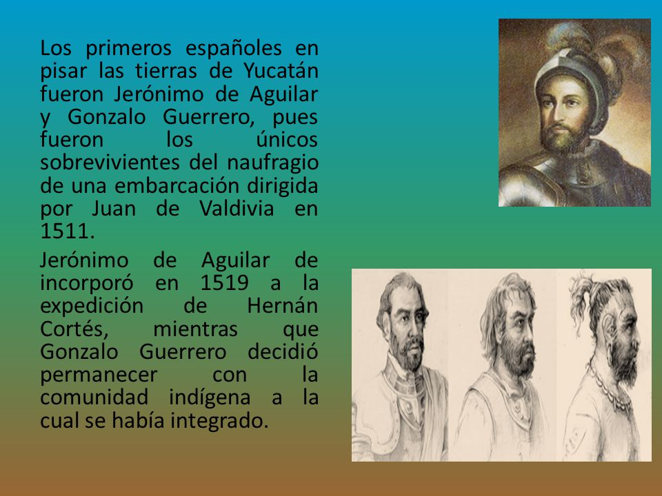 Los primeros españoles en pisar las tierras de Yucatán fueron Jerónimo de Aguilar y Gonzalo Guerrero, pues fueron los únicos sobrevivientes del naufragio de una embarcación dirigida por Juan de Valdivia en 1511.