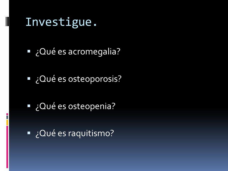 Investigue. ¿Qué es acromegalia ¿Qué es osteoporosis