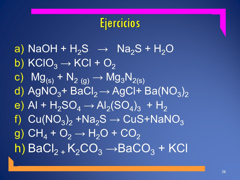 Ejercicios BaCl2 + K2CO3 →BaCO3 + KCl NaOH + H2S → Na2S + H2O