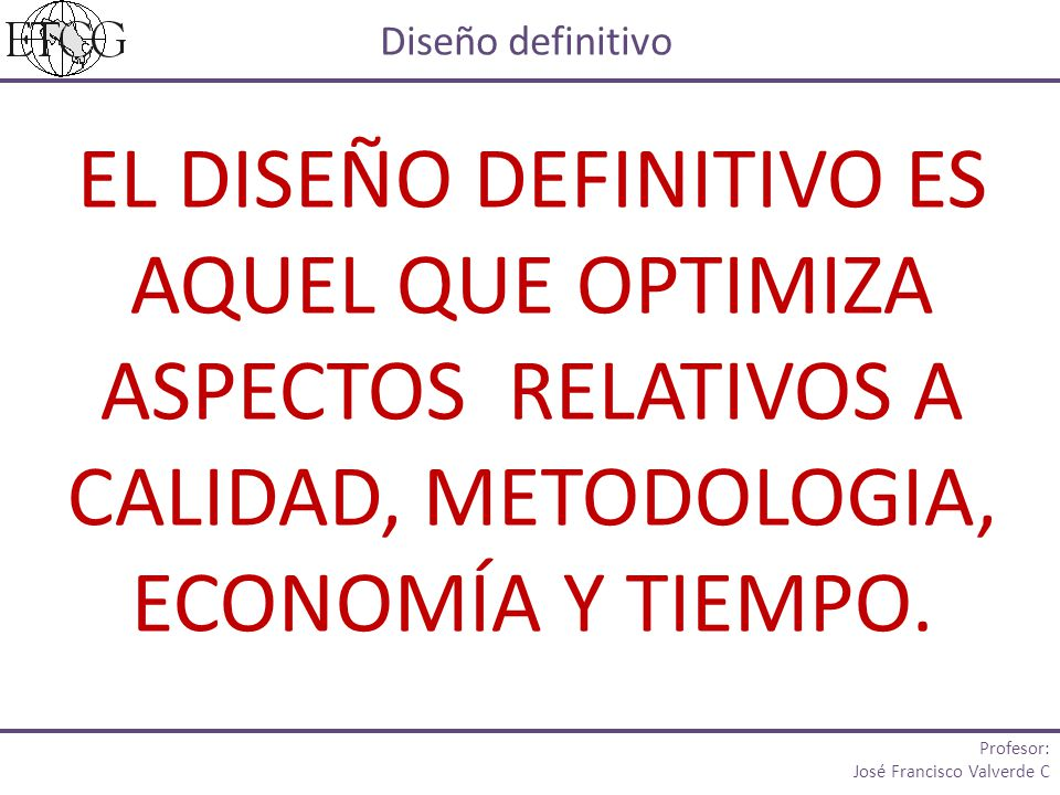 Diseño definitivo EL DISEÑO DEFINITIVO ES AQUEL QUE OPTIMIZA ASPECTOS RELATIVOS A CALIDAD, METODOLOGIA, ECONOMÍA Y TIEMPO.