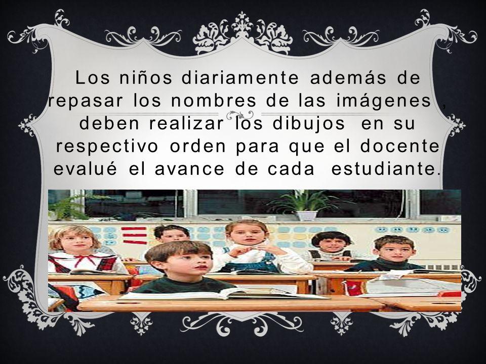Los niños diariamente además de repasar los nombres de las imágenes , deben realizar los dibujos en su respectivo orden para que el docente evalué el avance de cada estudiante.