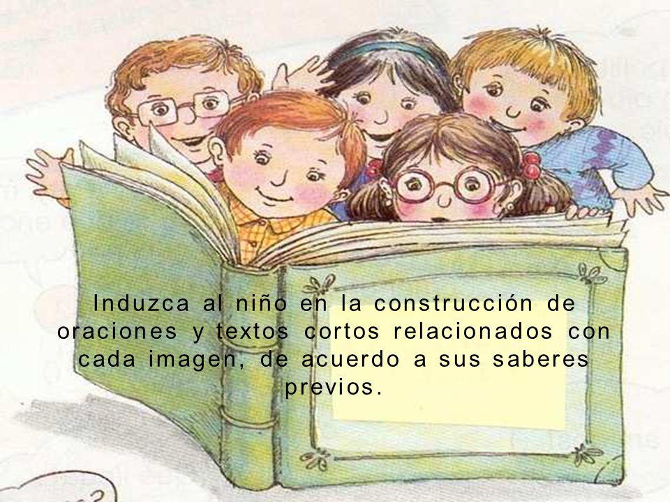 Induzca al niño en la construcción de oraciones y textos cortos relacionados con cada imagen, de acuerdo a sus saberes previos.