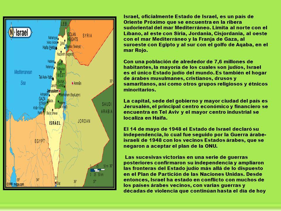 Israel, oficialmente Estado de Israel, es un país de Oriente Próximo que se encuentra en la ribera sudoriental del mar Mediterráneo. Limita al norte con el Líbano, al este con Siria, Jordania, Cisjordania, al oeste con el mar Mediterráneo y la Franja de Gaza, al suroeste con Egipto y al sur con el golfo de Aqaba, en el mar Rojo.