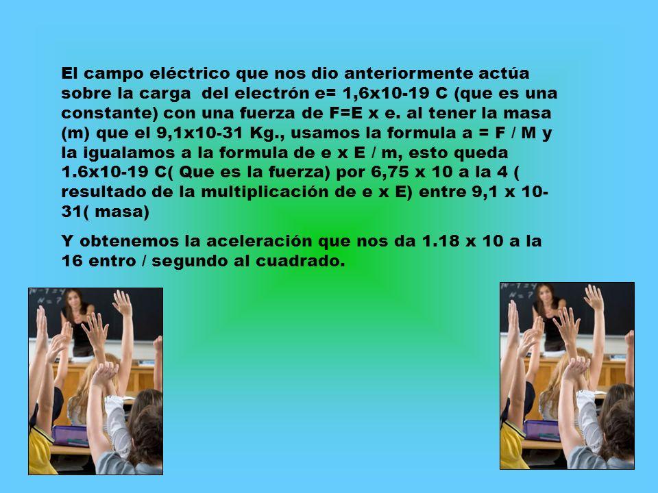 El campo eléctrico que nos dio anteriormente actúa sobre la carga del electrón e= 1,6x10-19 C (que es una constante) con una fuerza de F=E x e. al tener la masa (m) que el 9,1x10-31 Kg., usamos la formula a = F / M y la igualamos a la formula de e x E / m, esto queda 1.6x10-19 C( Que es la fuerza) por 6,75 x 10 a la 4 ( resultado de la multiplicación de e x E) entre 9,1 x 10-31( masa)
