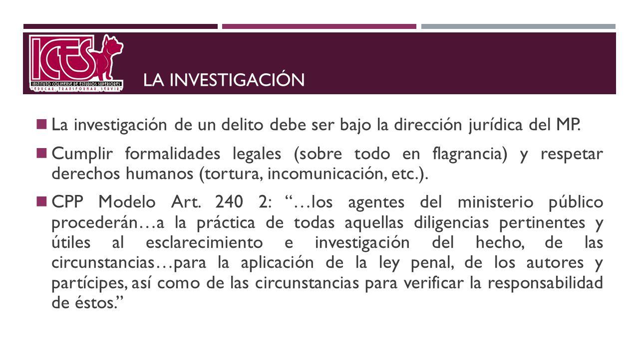 La investigación La investigación de un delito debe ser bajo la dirección jurídica del MP.