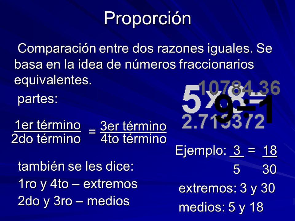 Proporción Comparación entre dos razones iguales. Se basa en la idea de números fraccionarios equivalentes.