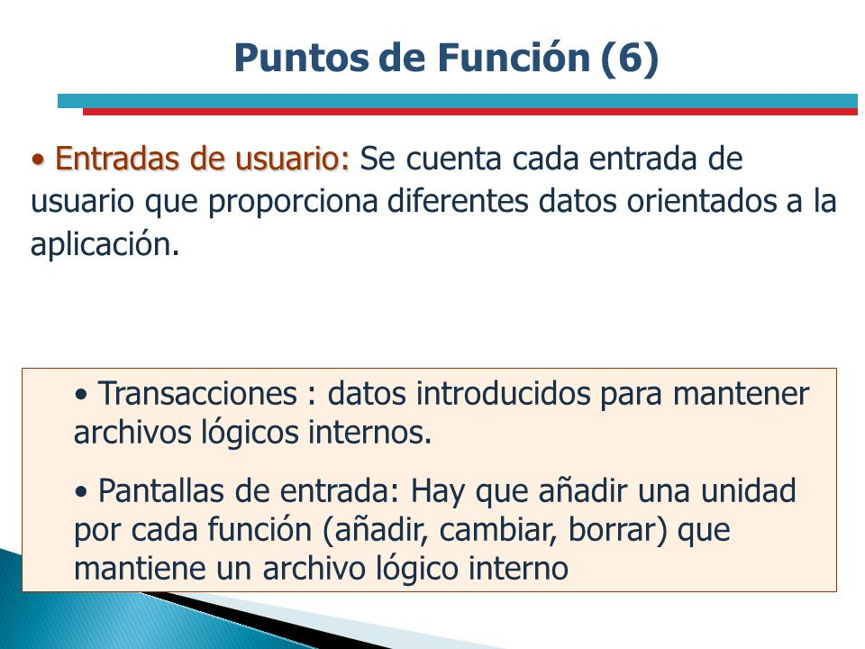 Puntos de Función (6) Entradas de usuario: Se cuenta cada entrada de usuario que proporciona diferentes datos orientados a la aplicación.