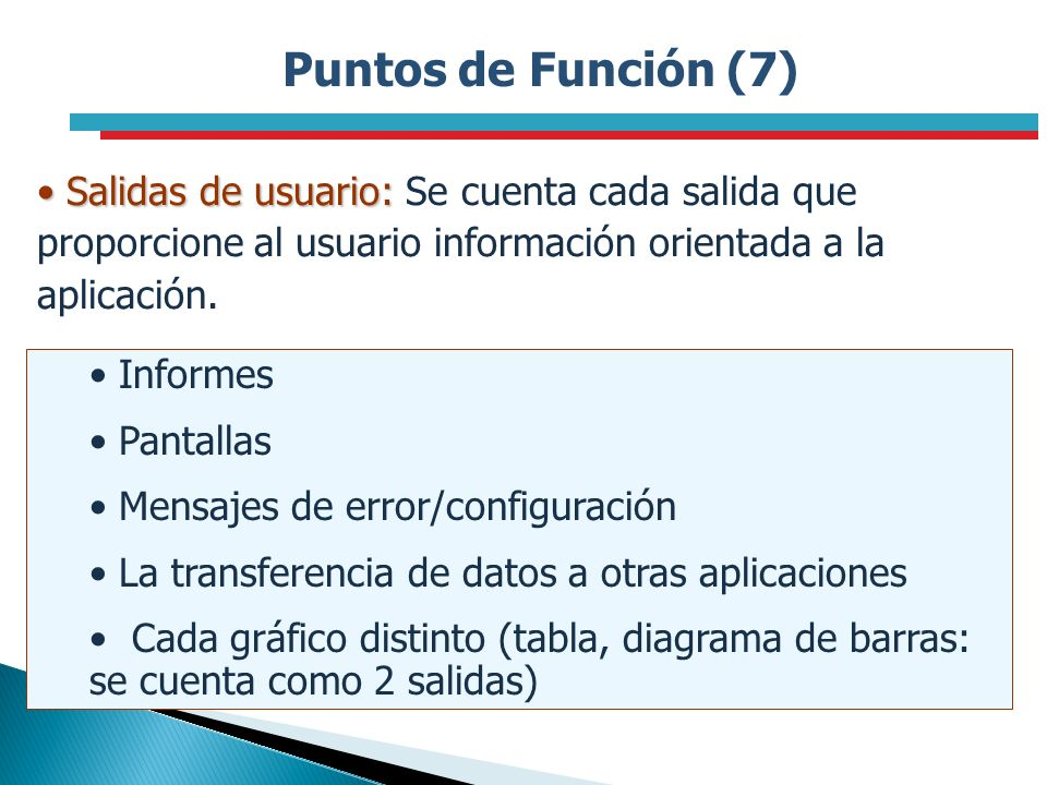Puntos de Función (7) Salidas de usuario: Se cuenta cada salida que proporcione al usuario información orientada a la aplicación.