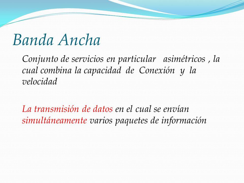 Banda Ancha Conjunto de servicios en particular asimétricos , la cual combina la capacidad de Conexión y la velocidad.
