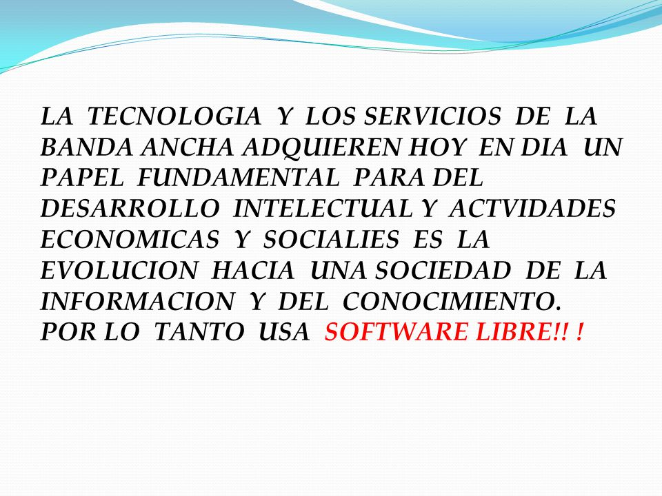 LA TECNOLOGIA Y LOS SERVICIOS DE LA BANDA ANCHA ADQUIEREN HOY EN DIA UN PAPEL FUNDAMENTAL PARA DEL DESARROLLO INTELECTUAL Y ACTVIDADES ECONOMICAS Y SOCIALIES ES LA EVOLUCION HACIA UNA SOCIEDAD DE LA INFORMACION Y DEL CONOCIMIENTO.