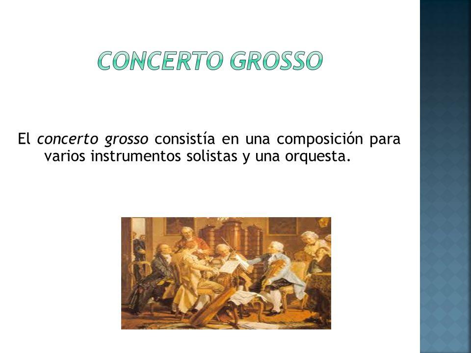 CONCERTO GROSSO El concerto grosso consistía en una composición para varios instrumentos solistas y una orquesta.