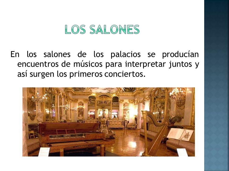 LOS SALONES En los salones de los palacios se producían encuentros de músicos para interpretar juntos y así surgen los primeros conciertos.