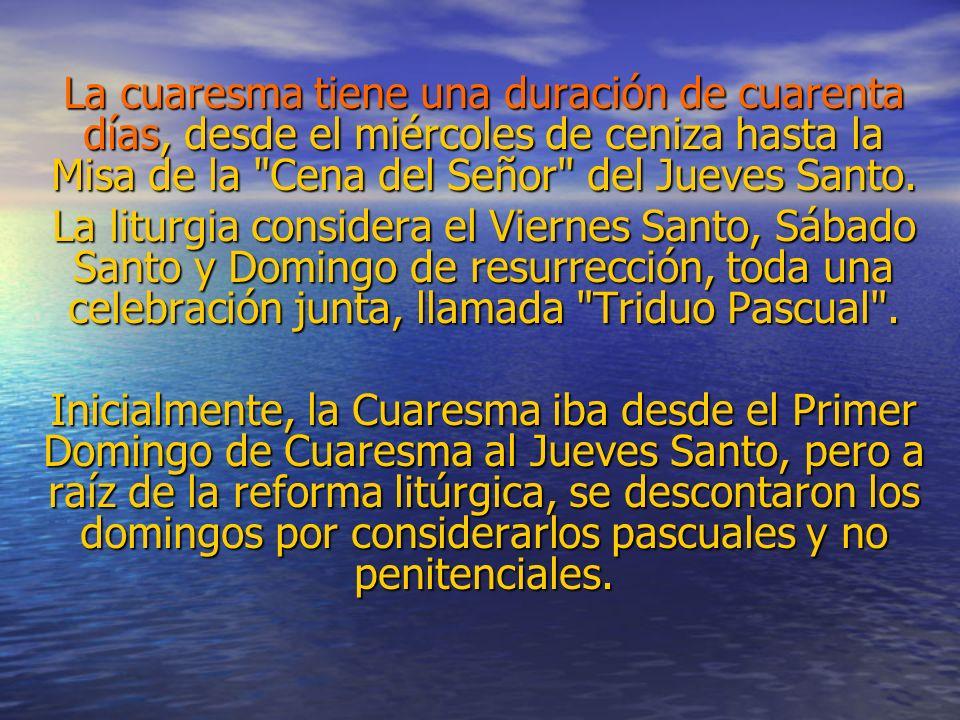 La cuaresma tiene una duración de cuarenta días, desde el miércoles de ceniza hasta la Misa de la Cena del Señor del Jueves Santo.