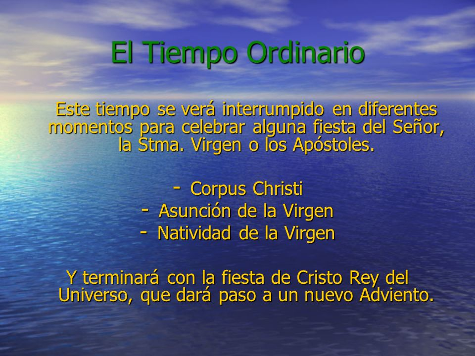 El Tiempo OrdinarioEste tiempo se verá interrumpido en diferentes momentos para celebrar alguna fiesta del Señor, la Stma. Virgen o los Apóstoles.