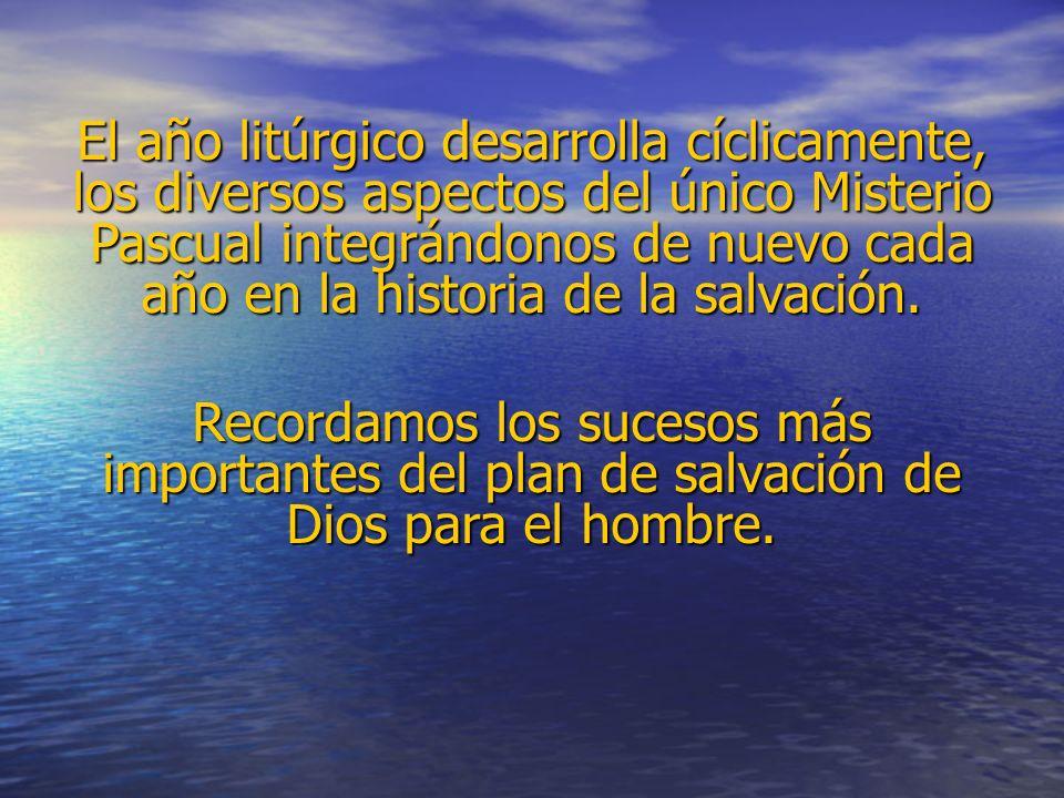 El año litúrgico desarrolla cíclicamente, los diversos aspectos del único Misterio Pascual integrándonos de nuevo cada año en la historia de la salvación.