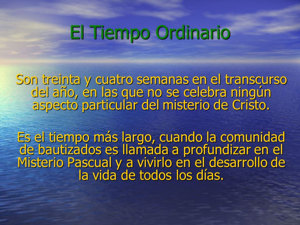 El Tiempo OrdinarioSon treinta y cuatro semanas en el transcurso del año, en las que no se celebra ningún aspecto particular del misterio de Cristo.