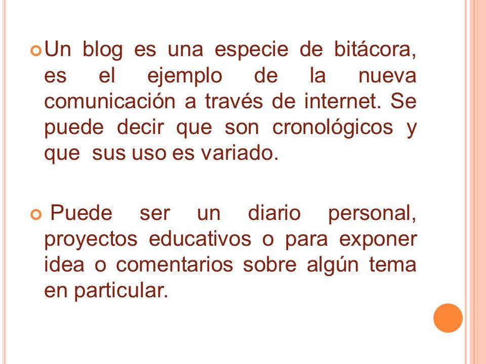 Un blog es una especie de bitácora, es el ejemplo de la nueva comunicación a través de internet. Se puede decir que son cronológicos y que sus uso es variado.