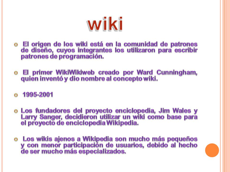 wiki El origen de los wiki está en la comunidad de patrones de diseño, cuyos integrantes los utilizaron para escribir patrones de programación.