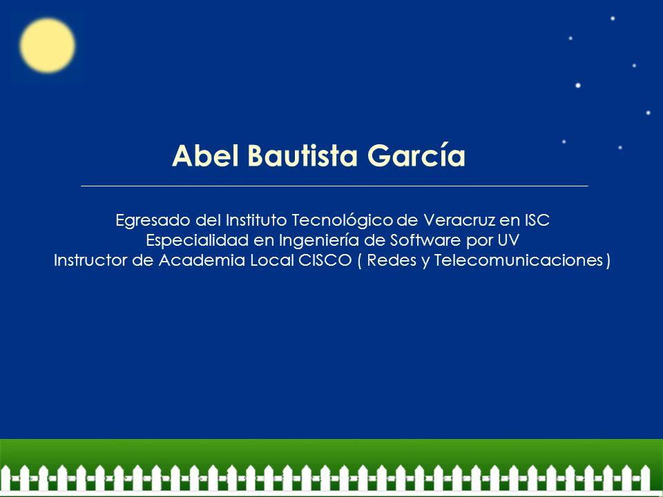 Abel Bautista García Egresado del Instituto Tecnológico de Veracruz en ISC. Especialidad en Ingeniería de Software por UV.