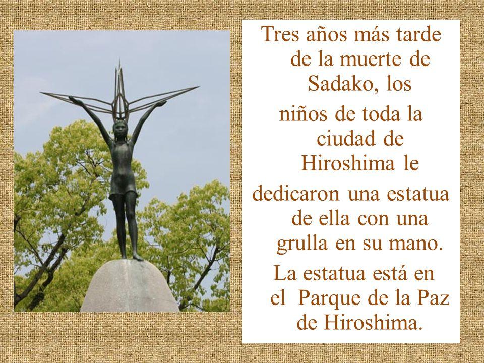 Tres años más tarde de la muerte de Sadako, los niños de toda la ciudad de Hiroshima le dedicaron una estatua de ella con una grulla en su mano.