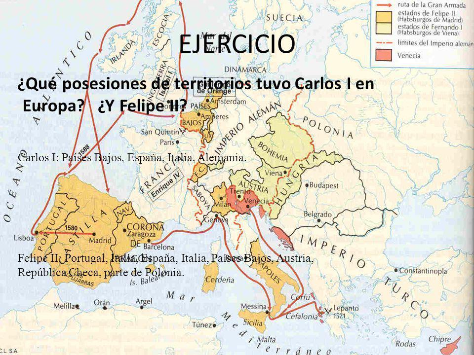 EJERCICIO ¿Qué posesiones de territorios tuvo Carlos I en Europa ¿Y Felipe II Carlos I: Países Bajos, España, Italia, Alemania.