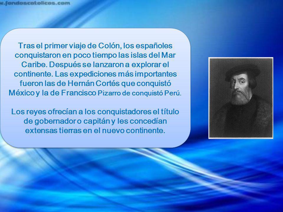 Tras el primer viaje de Colón, los españoles conquistaron en poco tiempo las islas del Mar Caribe. Después se lanzaron a explorar el continente. Las expediciones más importantes fueron las de Hernán Cortés que conquistó México y la de Francisco Pizarro de conquistó Perú.
