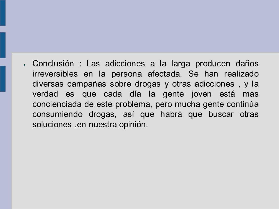 Conclusión : Las adicciones a la larga producen daños irreversibles en la persona afectada.