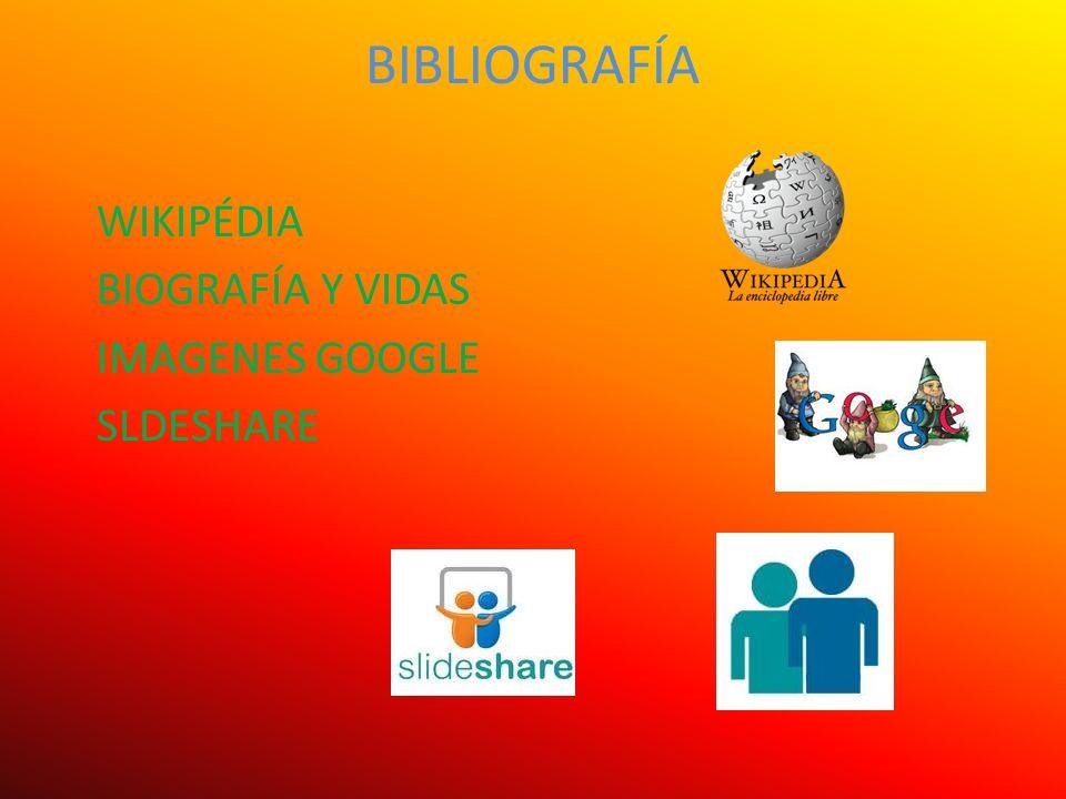 BIBLIOGRAFÍA WIKIPÉDIA BIOGRAFÍA Y VIDAS IMAGENES GOOGLE SLDESHARE