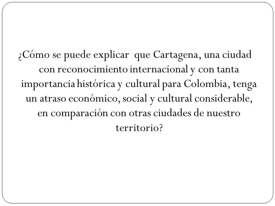¿Cómo se puede explicar que Cartagena, una ciudad con reconocimiento internacional y con tanta importancia histórica y cultural para Colombia, tenga un atraso económico, social y cultural considerable, en comparación con otras ciudades de nuestro territorio