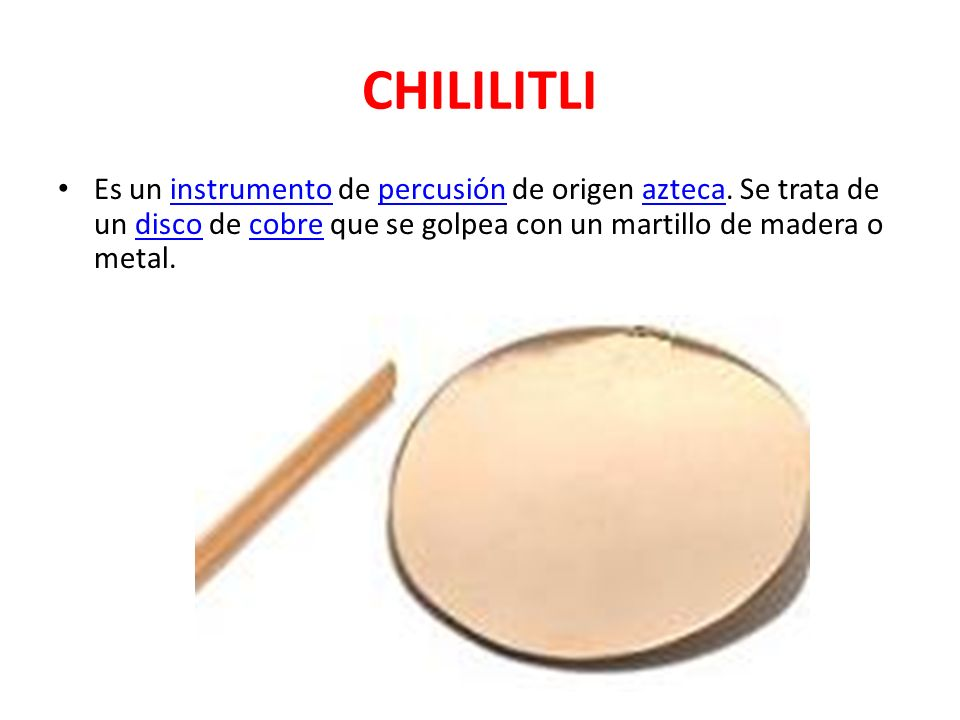 CHILILITLI Es un instrumento de percusión de origen azteca.