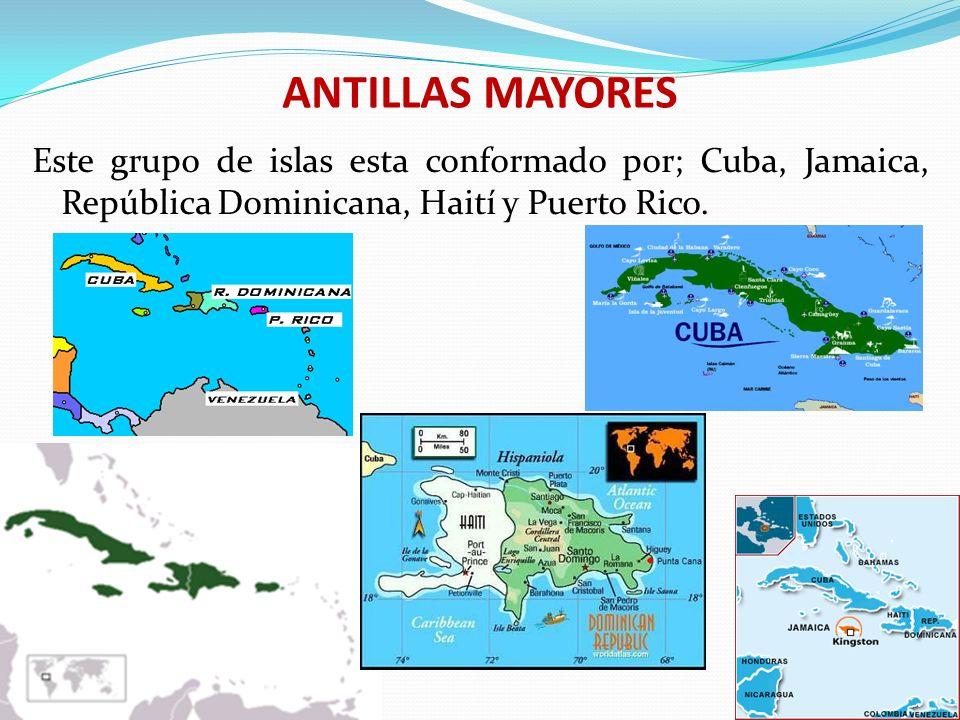 ANTILLAS MAYORES Este grupo de islas esta conformado por; Cuba, Jamaica, República Dominicana, Haití y Puerto Rico.