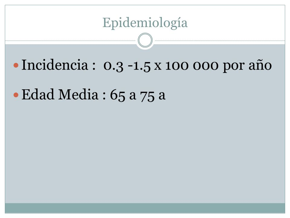 Incidencia : 0.3 -1.5 x 100 000 por año Edad Media : 65 a 75 a
