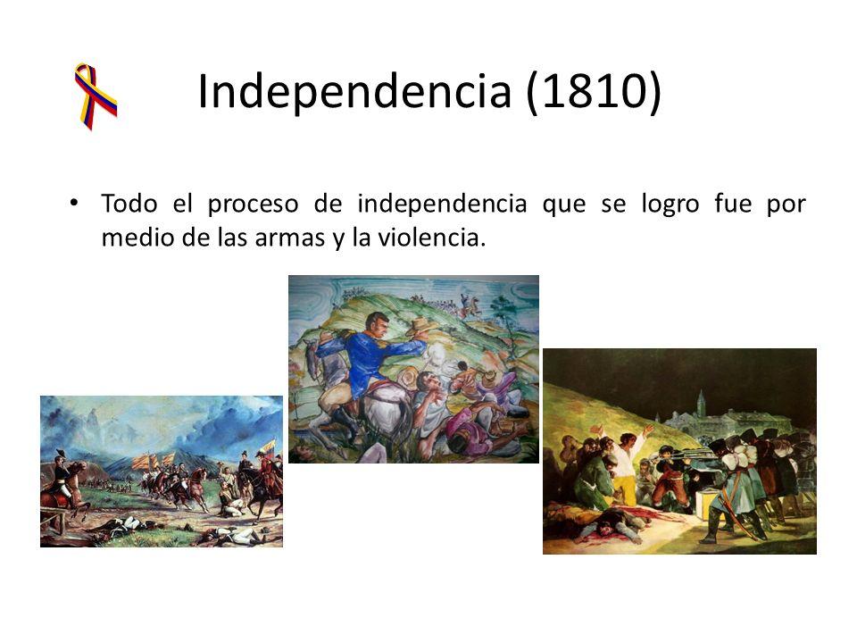 Independencia (1810) Todo el proceso de independencia que se logro fue por medio de las armas y la violencia.