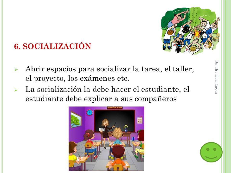 6. SOCIALIZACIÓNAbrir espacios para socializar la tarea, el taller, el proyecto, los exámenes etc.