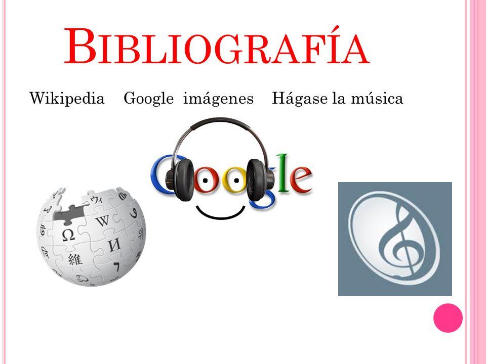 Bibliografía Wikipedia Google imágenes Hágase la música