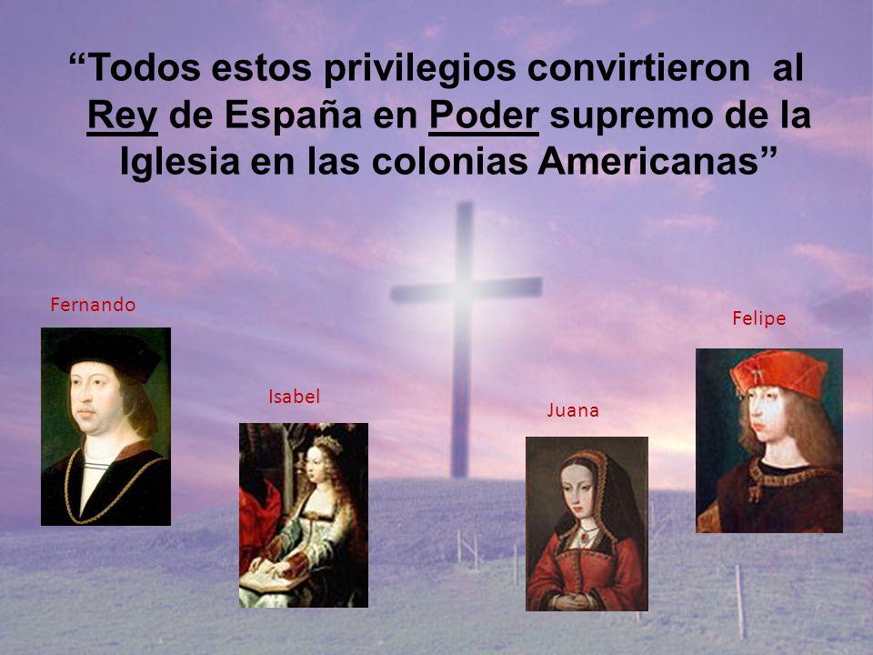 Todos estos privilegios convirtieron al Rey de España en Poder supremo de la Iglesia en las colonias Americanas